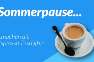 Espresso-Predigt Sommerpause